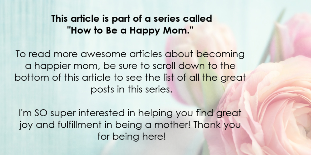 "This article is part of a series called ""How to Be a Happy Mom.""  To read more awesome articles about becoming a happier mom, be sure to scroll down to the bottom of this article to see the list of all the great posts in this series. I'm SO super interested in helping you find great joy and fulfillment in being a mother! Thank you for being here!"