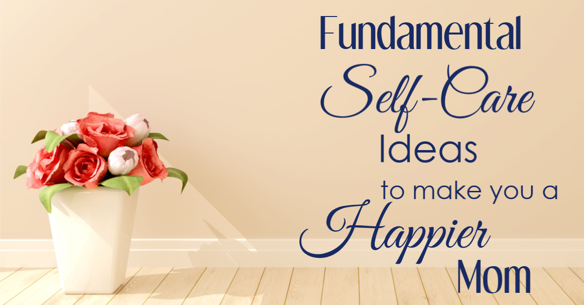Fundamental Self-Care Ideas that will make you a Happier Mom